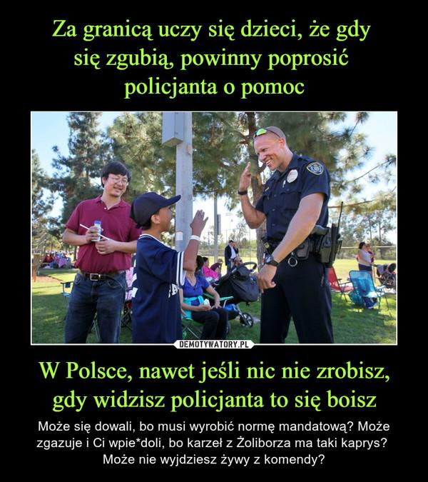 W Polsce, nawet jeśli nic nie zrobisz, gdy widzisz policjanta to się boisz – Może się dowali, bo musi wyrobić normę mandatową? Może zgazuje i Ci wpie*doli, bo karzeł z Żoliborza ma taki kaprys? Może nie wyjdziesz żywy z komendy?