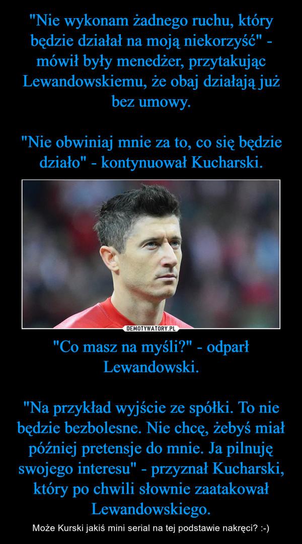"""""""Co masz na myśli?"""" - odparł Lewandowski.""""Na przykład wyjście ze spółki. To nie będzie bezbolesne. Nie chcę, żebyś miał później pretensje do mnie. Ja pilnuję swojego interesu"""" - przyznał Kucharski, który po chwili słownie zaatakował Lewandowskiego. – Może Kurski jakiś mini serial na tej podstawie nakręci? :-)"""