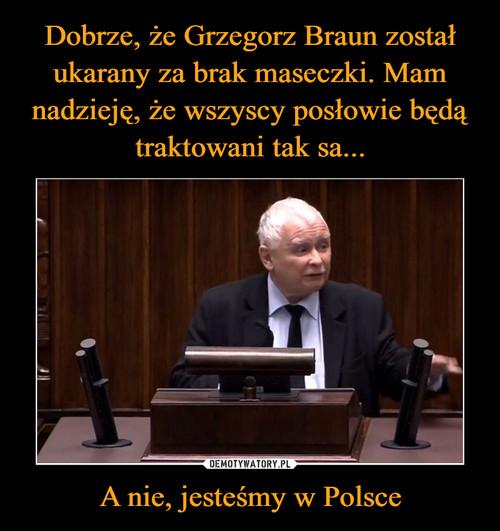 Dobrze, że Grzegorz Braun został ukarany za brak maseczki. Mam nadzieję, że wszyscy posłowie będą traktowani tak sa... A nie, jesteśmy w Polsce
