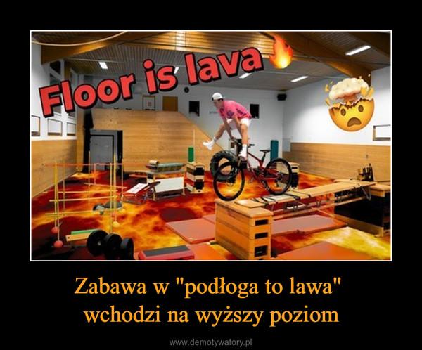 """Zabawa w """"podłoga to lawa"""" wchodzi na wyższy poziom –"""