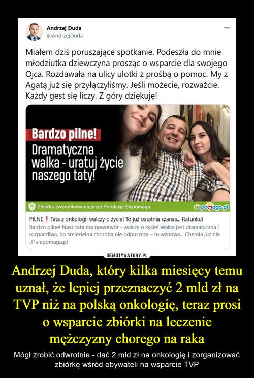 Andrzej Duda, który kilka miesięcy temu uznał, że lepiej przeznaczyć 2 mld zł na TVP niż na polską onkologię, teraz prosi o wsparcie zbiórki na leczenie mężczyzny chorego na raka