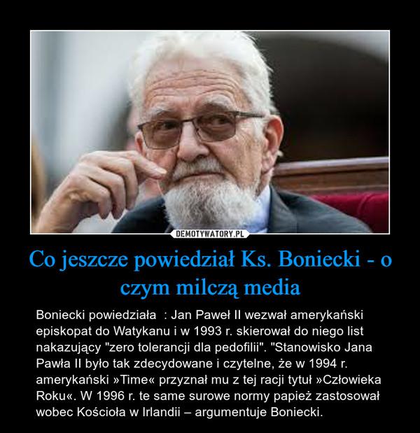 """Co jeszcze powiedział Ks. Boniecki - o czym milczą media – Boniecki powiedziała  : Jan Paweł II wezwał amerykański episkopat do Watykanu i w 1993 r. skierował do niego list nakazujący """"zero tolerancji dla pedofilii"""". """"Stanowisko Jana Pawła II było tak zdecydowane i czytelne, że w 1994 r. amerykański »Time« przyznał mu z tej racji tytuł »Człowieka Roku«. W 1996 r. te same surowe normy papież zastosował wobec Kościoła w Irlandii – argumentuje Boniecki."""
