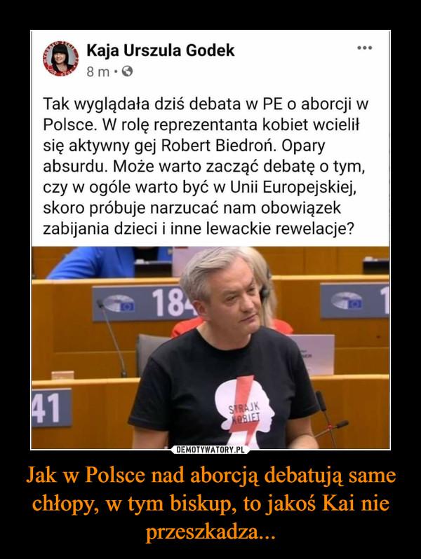 Jak w Polsce nad aborcją debatują same chłopy, w tym biskup, to jakoś Kai nie przeszkadza... –  Kaja Urszula Godek Tak wyglądała dziś debata w PE o aborcji w Polsce. W rolę reprezentanta kobiet wcielił się aktywny gej Robert Biedroń. Opary absurdu. Może warto zacząć debatę o tym, czy w ogóle warto być w Unii Europejskiej, skoro próbuje narzucać nam obowiązek zabijania dzieci i inne lewackie rewelacje?