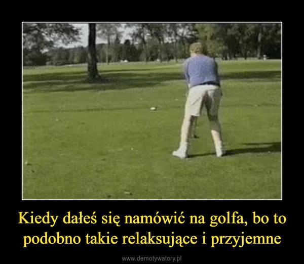Kiedy dałeś się namówić na golfa, bo to podobno takie relaksujące i przyjemne –