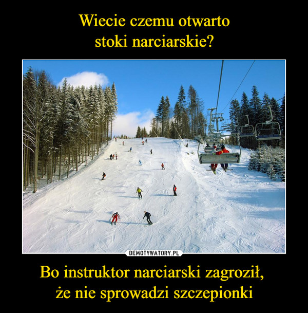 Bo instruktor narciarski zagroził, że nie sprowadzi szczepionki –
