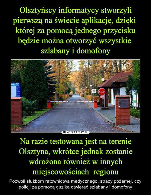 Olsztyńscy informatycy stworzyli pierwszą na świecie aplikację, dzięki  której za pomocą jednego przycisku będzie można otworzyć wszystkie  szlabany i domofony Na razie testowana jest na terenie Olsztyna, wkrótce jednak zostanie wdrożona również w innych miejscowościach  regionu