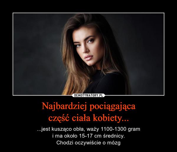 Najbardziej pociągającaczęść ciała kobiety... – ...jest kusząco obła, waży 1100-1300 grami ma około 15-17 cm średnicy.Chodzi oczywiście o mózg