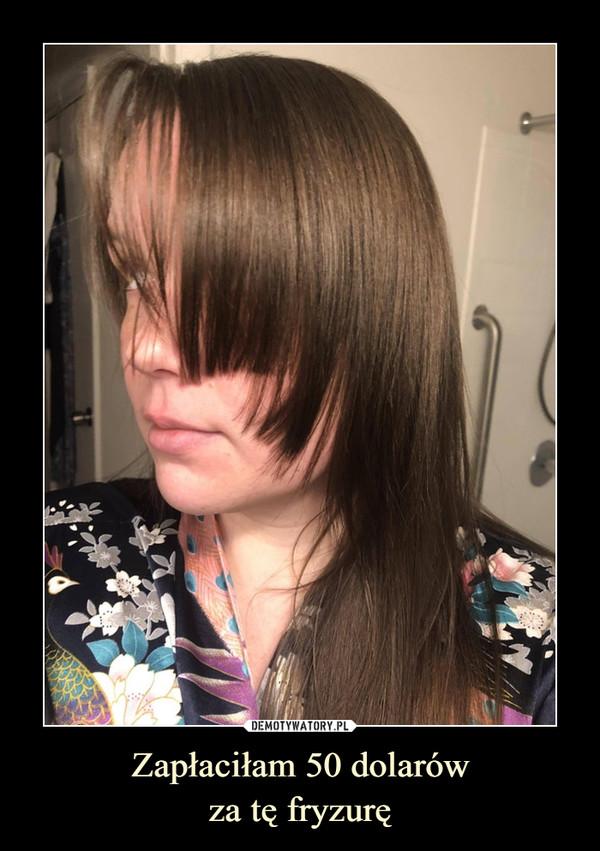 Zapłaciłam 50 dolarówza tę fryzurę –