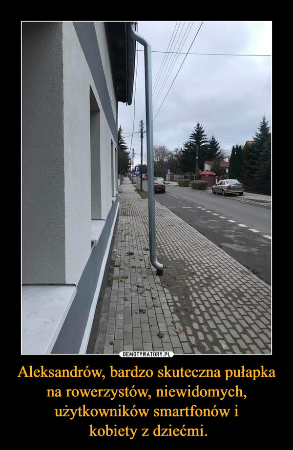 Aleksandrów, bardzo skuteczna pułapka na rowerzystów, niewidomych, użytkowników smartfonów i kobiety z dziećmi. –