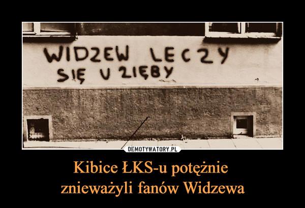 Kibice ŁKS-u potężnie znieważyli fanów Widzewa –