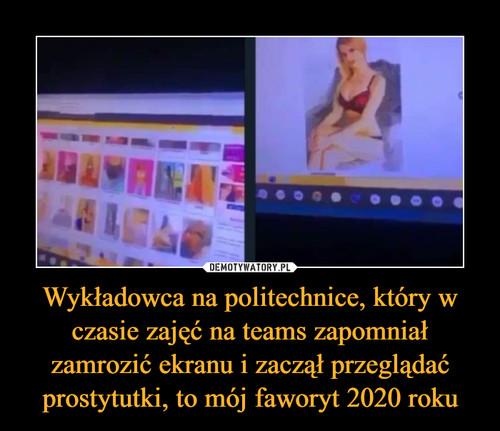 Wykładowca na politechnice, który w czasie zajęć na teams zapomniał zamrozić ekranu i zaczął przeglądać prostytutki, to mój faworyt 2020 roku