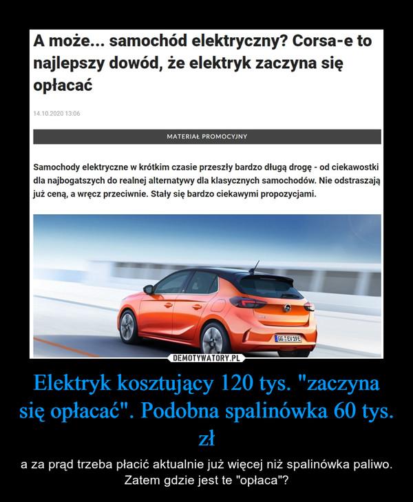 """Elektryk kosztujący 120 tys. """"zaczyna się opłacać"""". Podobna spalinówka 60 tys. zł – a za prąd trzeba płacić aktualnie już więcej niż spalinówka paliwo. Zatem gdzie jest te """"opłaca""""?"""