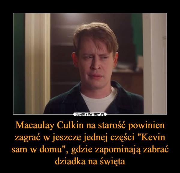 """Macaulay Culkin na starość powinien zagrać w jeszcze jednej części """"Kevin sam w domu"""", gdzie zapominają zabrać dziadka na święta –"""