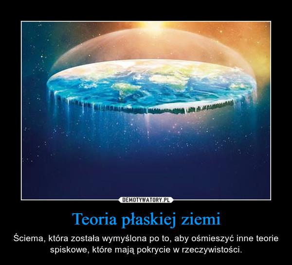 Teoria płaskiej ziemi – Ściema, która została wymyślona po to, aby ośmieszyć inne teorie spiskowe, które mają pokrycie w rzeczywistości.