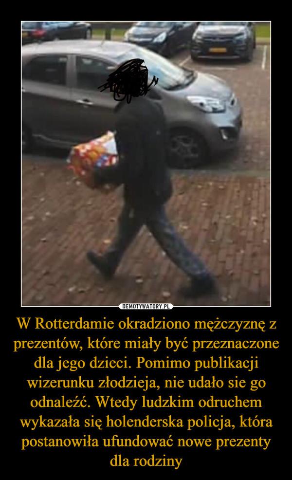 W Rotterdamie okradziono mężczyznę z prezentów, które miały być przeznaczone dla jego dzieci. Pomimo publikacji wizerunku złodzieja, nie udało sie go odnaleźć. Wtedy ludzkim odruchem wykazała się holenderska policja, która postanowiła ufundować nowe prezenty dla rodziny –