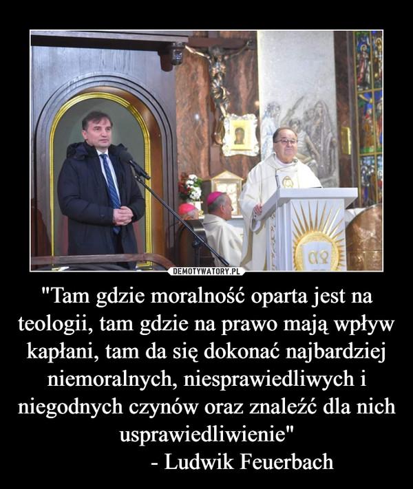 """""""Tam gdzie moralność oparta jest na teologii, tam gdzie na prawo mają wpływ kapłani, tam da się dokonać najbardziej niemoralnych, niesprawiedliwych i niegodnych czynów oraz znaleźć dla nich usprawiedliwienie""""            - Ludwik Feuerbach –"""
