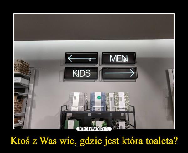 Ktoś z Was wie, gdzie jest która toaleta? –