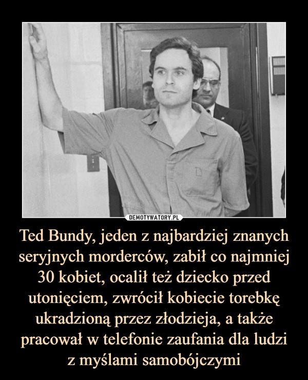 Ted Bundy, jeden z najbardziej znanych seryjnych morderców, zabił co najmniej 30 kobiet, ocalił też dziecko przed utonięciem, zwrócił kobiecie torebkę ukradzioną przez złodzieja, a także pracował w telefonie zaufania dla ludziz myślami samobójczymi –
