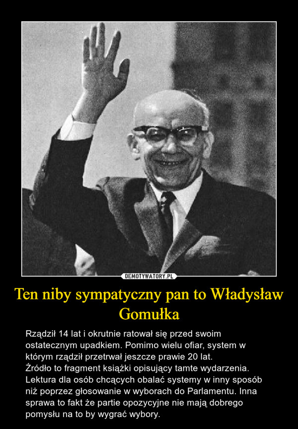 Ten niby sympatyczny pan to Władysław Gomułka – Rządził 14 lat i okrutnie ratował się przed swoim ostatecznym upadkiem. Pomimo wielu ofiar, system w którym rządził przetrwał jeszcze prawie 20 lat. Źródło to fragment książki opisujący tamte wydarzenia. Lektura dla osób chcących obalać systemy w inny sposób niż poprzez głosowanie w wyborach do Parlamentu. Inna sprawa to fakt że partie opozycyjne nie mają dobrego pomysłu na to by wygrać wybory.