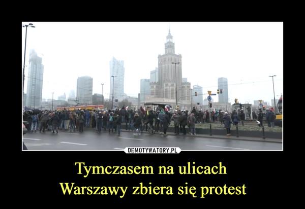 Tymczasem na ulicach Warszawy zbiera się protest –