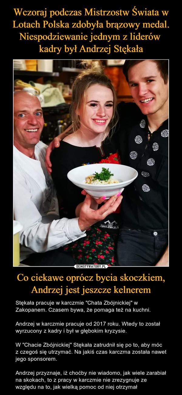 """Co ciekawe oprócz bycia skoczkiem, Andrzej jest jeszcze kelnerem – Stękała pracuje w karczmie """"Chata Zbójnickiej"""" w Zakopanem. Czasem bywa, że pomaga też na kuchni.Andrzej w karczmie pracuje od 2017 roku. Wtedy to został wyrzucony z kadry i był w głębokim kryzysie.W """"Chacie Zbójnickiej"""" Stękała zatrudnił się po to, aby móc z czegoś się utrzymać. Na jakiś czas karczma została nawet jego sponsorem.Andrzej przyznaje, iż choćby nie wiadomo, jak wiele zarabiał na skokach, to z pracy w karczmie nie zrezygnuje ze względu na to, jak wielką pomoc od niej otrzymał"""
