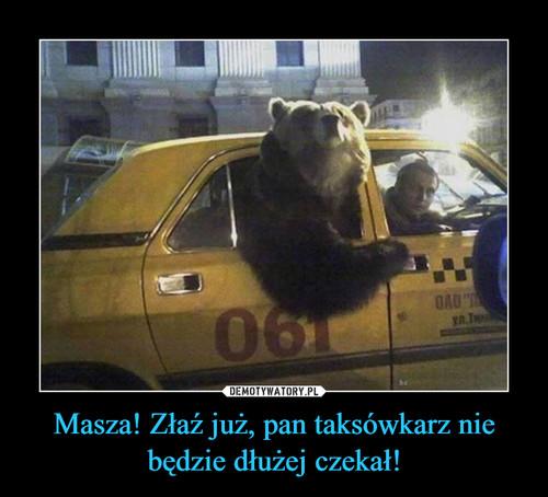 Masza! Złaź już, pan taksówkarz nie będzie dłużej czekał!