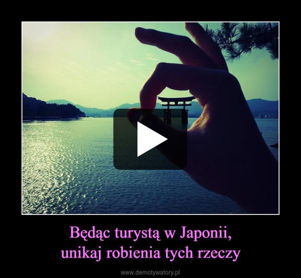 Będąc turystą w Japonii,unikaj robienia tych rzeczy –