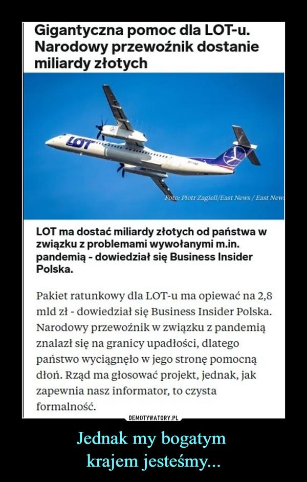 Jednak my bogatym krajem jesteśmy... –  Pakiet ratunkowy dla LOT-u ma opiewać na 2,8 mld zł - dowiedział się Business Insider Polska. Narodowy przewoźnik w związku z pandemią znalazł się na granicy upadłości, dlatego państwo wyciągnęło w jego stronę pomocną dłoń. Rząd ma głosować projekt, jednak, jak zapewnia nasz informator, to czysta formalność.