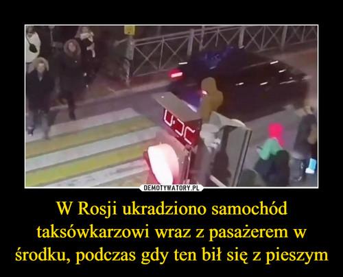 W Rosji ukradziono samochód taksówkarzowi wraz z pasażerem w środku, podczas gdy ten bił się z pieszym