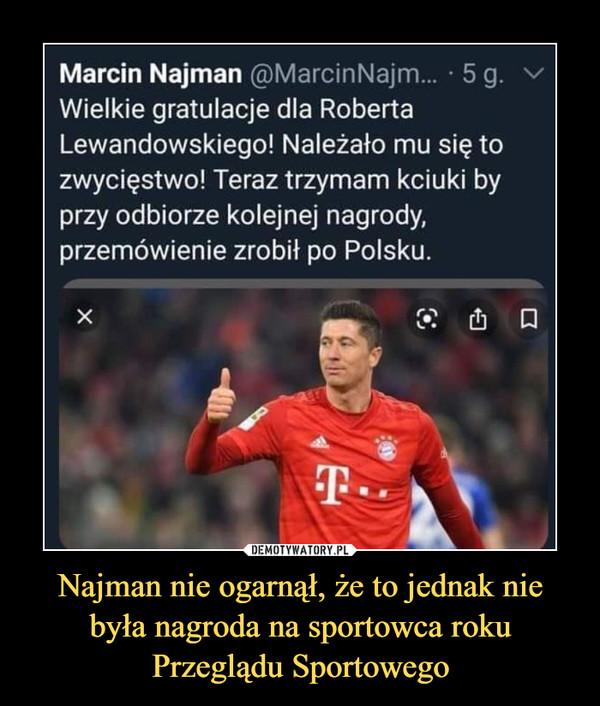 Najman nie ogarnął, że to jednak nie była nagroda na sportowca roku Przeglądu Sportowego –  Marcin Najman @MarcinNajm... • 5 g.Wielkie gratulacje dla RobertaLewandowskiego! Należało mu się tozwycięstwo! Teraz trzymam kciuki byprzy odbiorze kolejnej nagrody,przemówienie zrobił po Polsku.