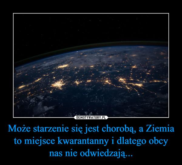 Może starzenie się jest chorobą, a Ziemia to miejsce kwarantanny i dlatego obcy nas nie odwiedzają... –