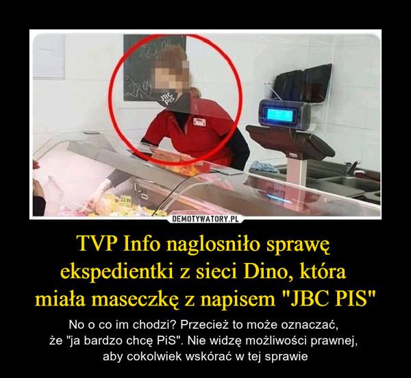 """TVP Info naglosniło sprawę ekspedientki z sieci Dino, która miała maseczkę z napisem """"JBC PIS"""" – No o co im chodzi? Przecież to może oznaczać, że """"ja bardzo chcę PiS"""". Nie widzę możliwości prawnej, aby cokolwiek wskórać w tej sprawie"""