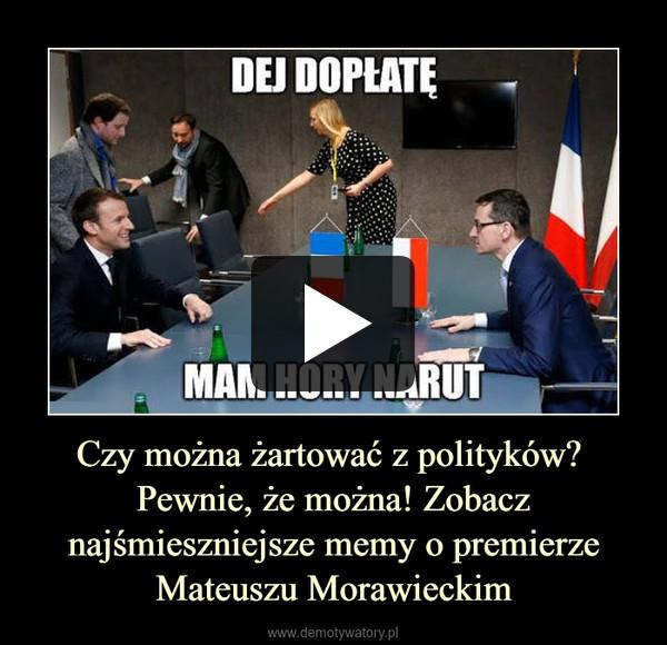 Czy można żartować z polityków? Pewnie, że można! Zobacz najśmieszniejsze memy o premierze Mateuszu Morawieckim –