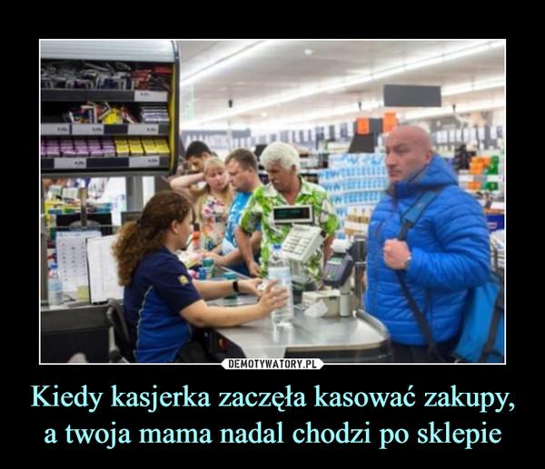 Kiedy kasjerka zaczęła kasować zakupy, a twoja mama nadal chodzi po sklepie –