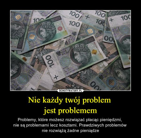 Nie każdy twój problem jest problemem – Problemy, które możesz rozwiązać płacąc pieniędzmi, nie są problemami lecz kosztami. Prawdziwych problemów nie rozwiążą żadne pieniądze