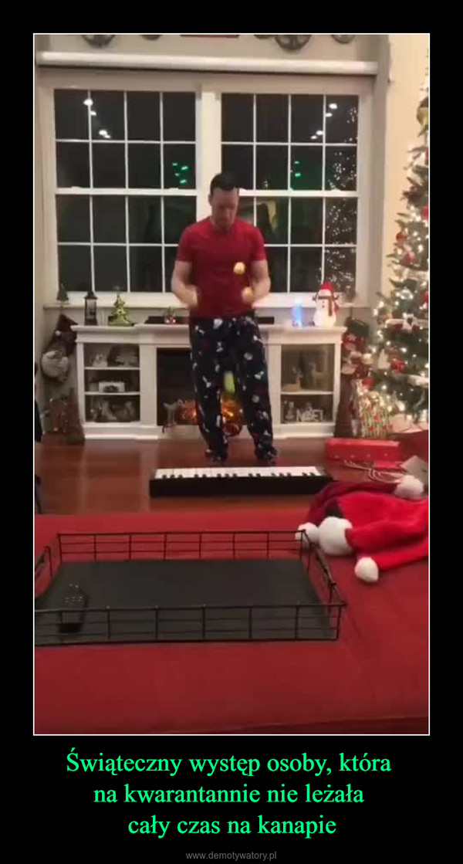 Świąteczny występ osoby, która na kwarantannie nie leżała cały czas na kanapie –