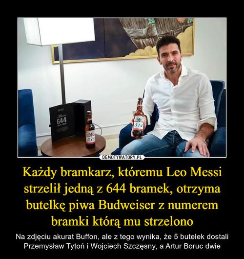 Każdy bramkarz, któremu Leo Messi strzelił jedną z 644 bramek, otrzyma butelkę piwa Budweiser z numerem bramki którą mu strzelono