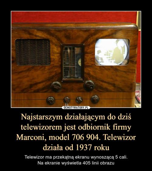 Najstarszym działającym do dziś telewizorem jest odbiornik firmy Marconi, model 706 904. Telewizor działa od 1937 roku