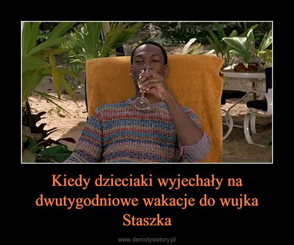 Kiedy dzieciaki wyjechały na dwutygodniowe wakacje do wujka Staszka –