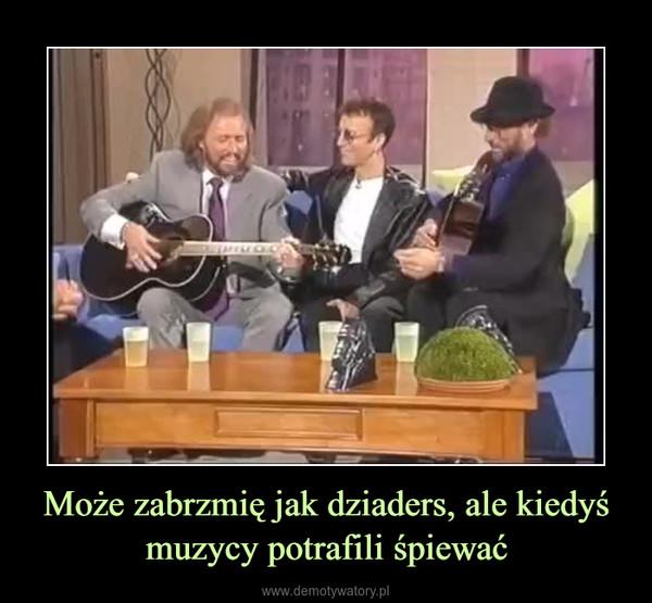 Może zabrzmię jak dziaders, ale kiedyś muzycy potrafili śpiewać –