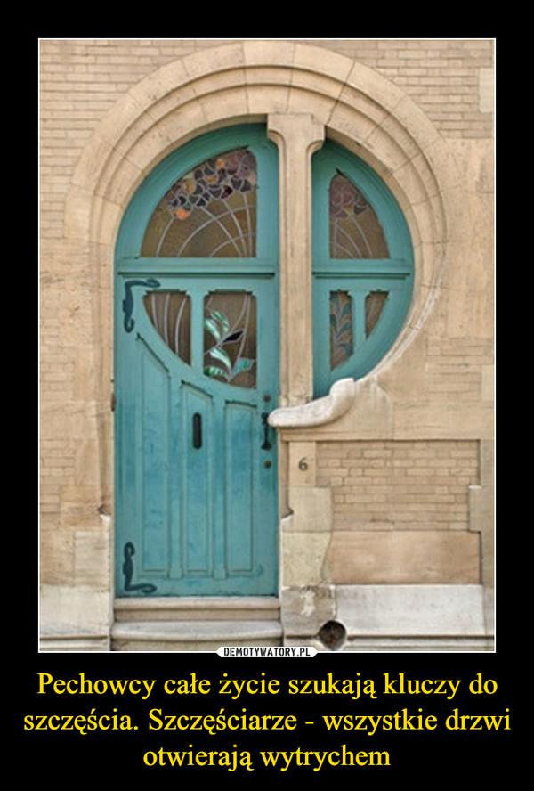 Pechowcy całe życie szukają kluczy do szczęścia. Szczęściarze - wszystkie drzwi otwierają wytrychem –