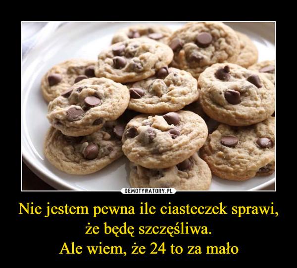 Nie jestem pewna ile ciasteczek sprawi, że będę szczęśliwa.Ale wiem, że 24 to za mało –