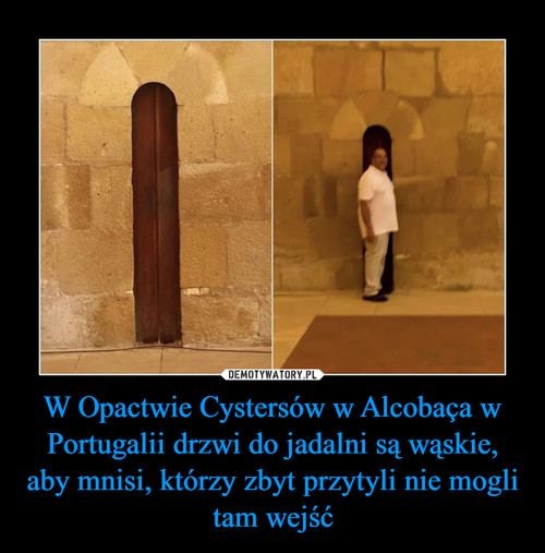 W Opactwie Cystersów w Alcobaça w Portugalii drzwi do jadalni są wąskie, aby mnisi, którzy zbyt przytyli nie mogli tam wejść