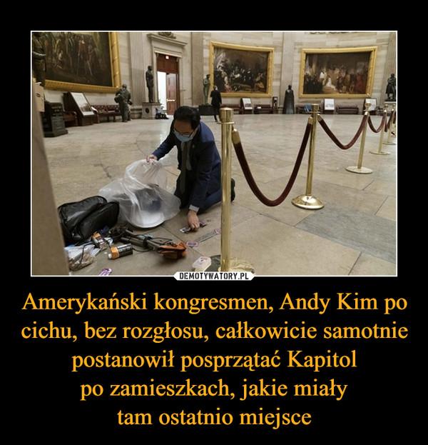 Amerykański kongresmen, Andy Kim po cichu, bez rozgłosu, całkowicie samotnie postanowił posprzątać Kapitolpo zamieszkach, jakie miałytam ostatnio miejsce –