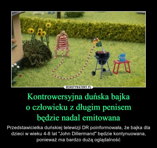 """Kontrowersyjna duńska bajkao człowieku z długim penisembędzie nadal emitowana – Przedstawicielka duńskiej telewizji DR poinformowała, że bajka dla dzieci w wieku 4-8 lat """"John Dillermand"""" będzie kontynuowana, ponieważ ma bardzo dużą oglądalność"""