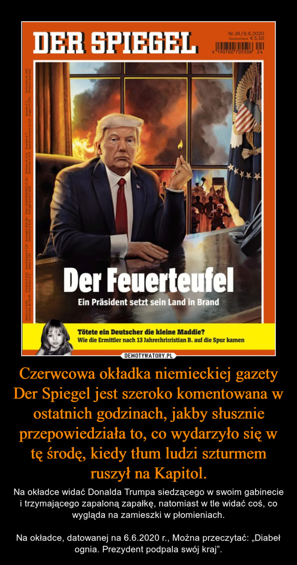 """Czerwcowa okładka niemieckiej gazety Der Spiegel jest szeroko komentowana w ostatnich godzinach, jakby słusznie przepowiedziała to, co wydarzyło się w tę środę, kiedy tłum ludzi szturmem ruszył na Kapitol. – Na okładce widać Donalda Trumpa siedzącego w swoim gabinecie i trzymającego zapaloną zapałkę, natomiast w tle widać coś, co wygląda na zamieszki w płomieniach.Na okładce, datowanej na 6.6.2020 r., Można przeczytać: """"Diabeł ognia. Prezydent podpala swój kraj""""."""