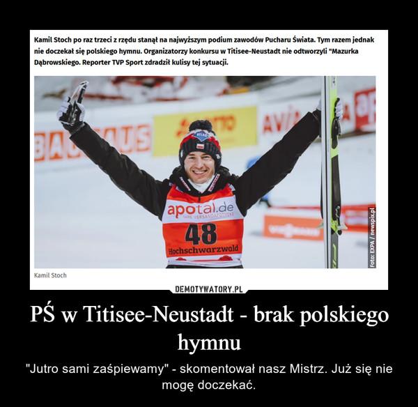 """PŚ w Titisee-Neustadt - brak polskiego hymnu – """"Jutro sami zaśpiewamy"""" - skomentował nasz Mistrz. Już się nie mogę doczekać."""