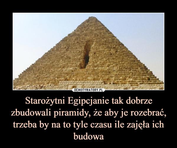 Starożytni Egipcjanie tak dobrze zbudowali piramidy, że aby je rozebrać, trzeba by na to tyle czasu ile zajęła ich budowa –