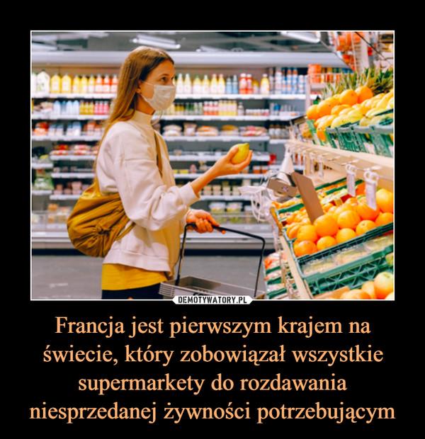 Francja jest pierwszym krajem na świecie, który zobowiązał wszystkie supermarkety do rozdawania niesprzedanej żywności potrzebującym –