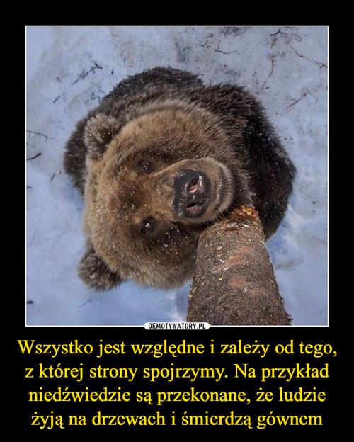 Wszystko jest względne i zależy od tego, z której strony spojrzymy. Na przykład niedźwiedzie są przekonane, że ludzie żyją na drzewach i śmierdzą gównem